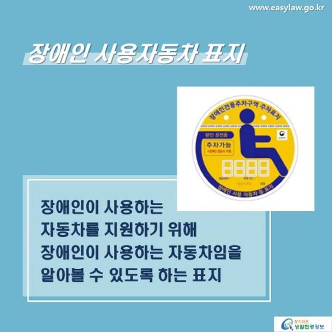 장애인 사용자동차 표지는 장애인이 사용하는 자동차를 지원하기 위해 장애인이 사용하는 자동차임을 알아볼 수 있도록 하는 표지 입니다.